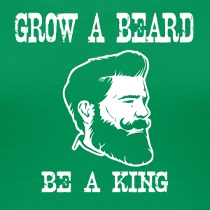 grow a beard be a king - Frauen Premium T-Shirt