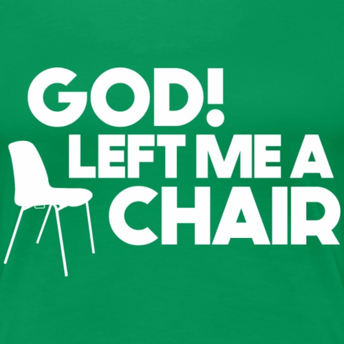 God Left Me A Chair - Women's Premium T-Shirt
