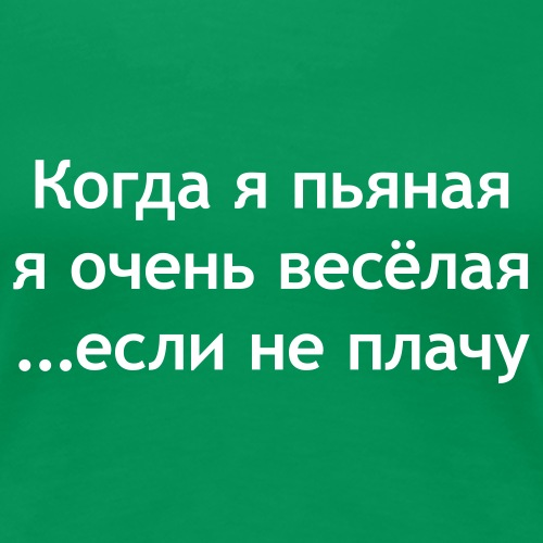 Когда я пьяная я очень весёлая если не плачу - Frauen Premium T-Shirt