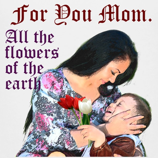 For You Mom All the flowers of the earth