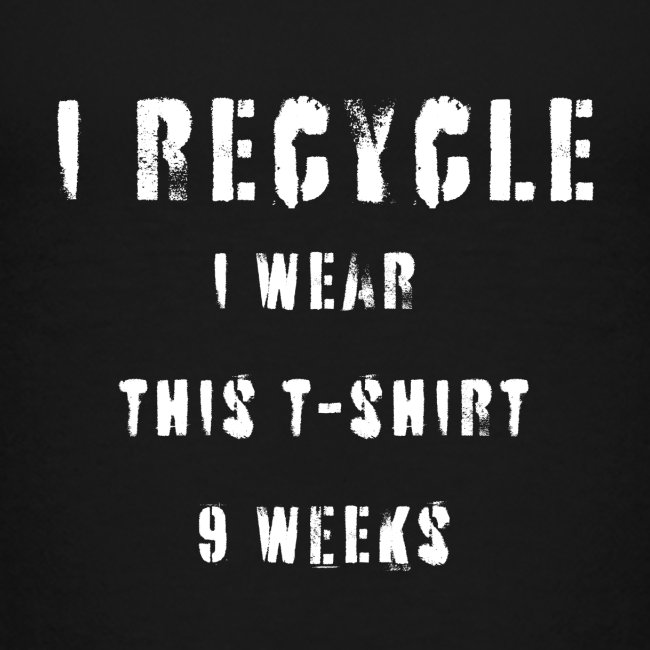 I recycle, I Wear This t-shirt 9 weeks