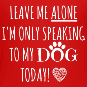 Leave me alone I'm only speaking to my dog ​​today - Kids' Premium T-Shirt