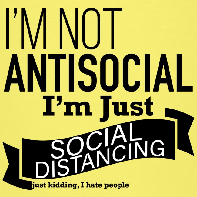 I'm not antisocial, I'm just social distancing