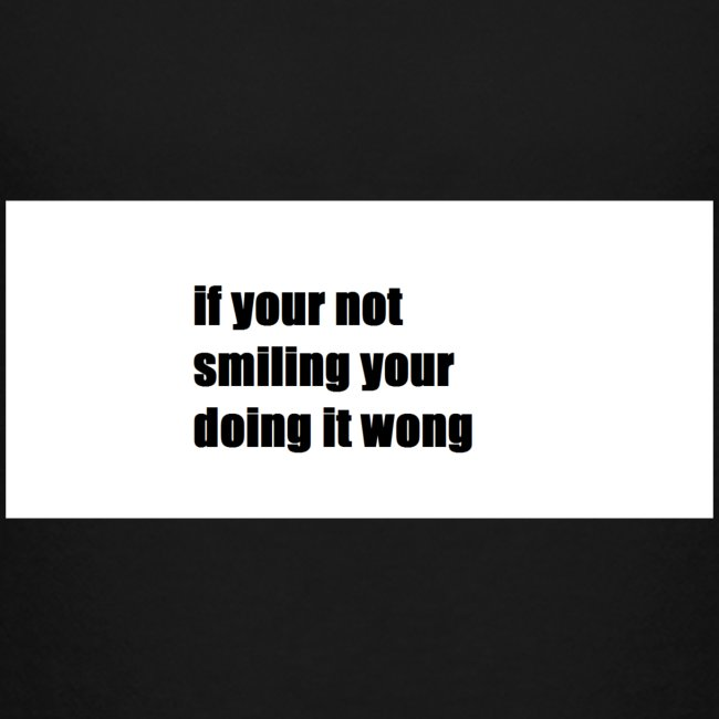 if your not smiling your doing it wong