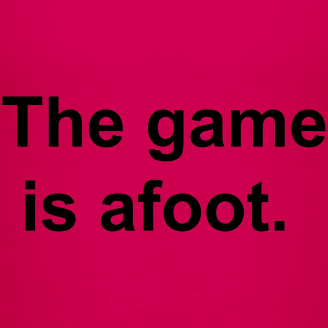 The game is afoot - Sherlock Holmes Quote