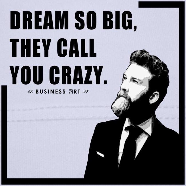 Dream so big, they call you crazy