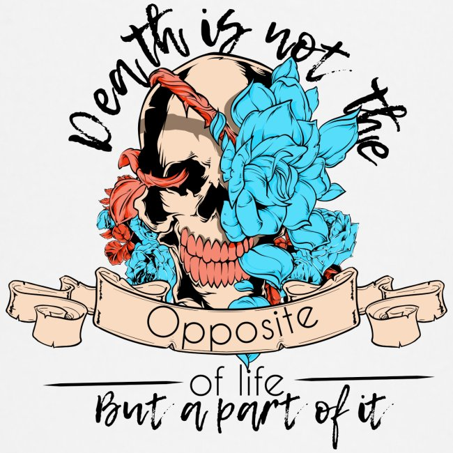 Death is not the opposite of life but a part of it