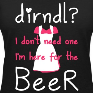 Dirndl? I do not need one, I'm here for the beer - Women's V-Neck T-Shirt