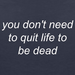 You Do not Need to Quit Life to be Dead (white) - Women's V-Neck T-Shirt