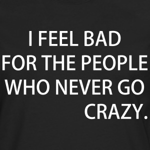 I FEEL BAD FOR THE PEOPLE WHO NEVER GO CRAZY - Männer Premium Langarmshirt