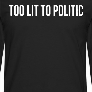 Too lit to Politic gift shirt - Men's Premium Longsleeve Shirt