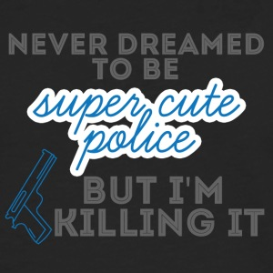 Police: Never Dreamed To Be Super Cute Police, - Men's Premium Longsleeve Shirt