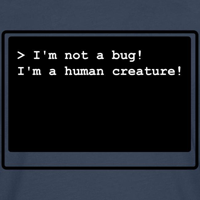 I'm not a bug! I'm a human creature!