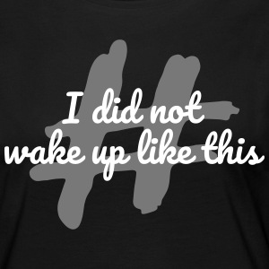 I did not wake up like this - Frauen Premium Langarmshirt