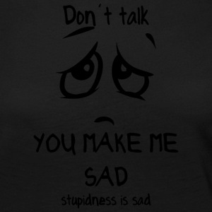 dont talk you make me sad stupidness is sad - Women's Premium Longsleeve Shirt