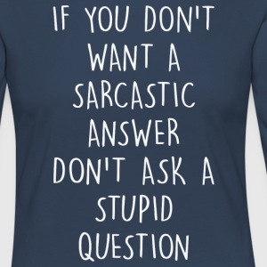If you don't want a sarcastic answer - Women's Premium Longsleeve Shirt