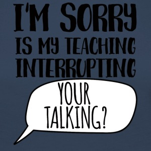 Teacher / School: I'm Sorry, Is My Teaching - Women's Premium Longsleeve Shirt