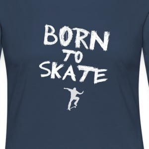 born to skate skateboard street halfpipe cool fun - Women's Premium Longsleeve Shirt