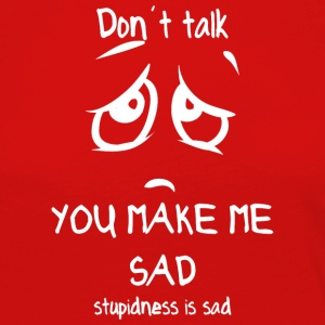 dont talk you make me sad stupidness is sad white - Women's Premium Longsleeve Shirt