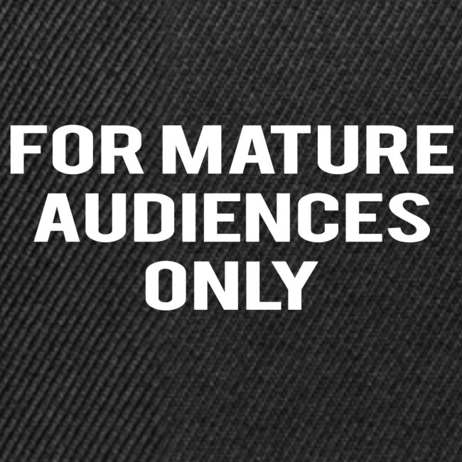 For Mature Audiences Only