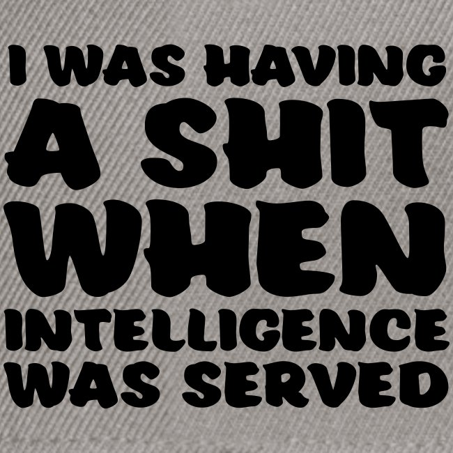 i was having a shit when intelligence was served