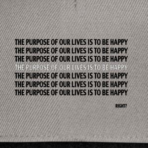 THE PURPOSE OF OUR LIVES IT TO BE HAPPY, RIGHT? - Snapback Cap