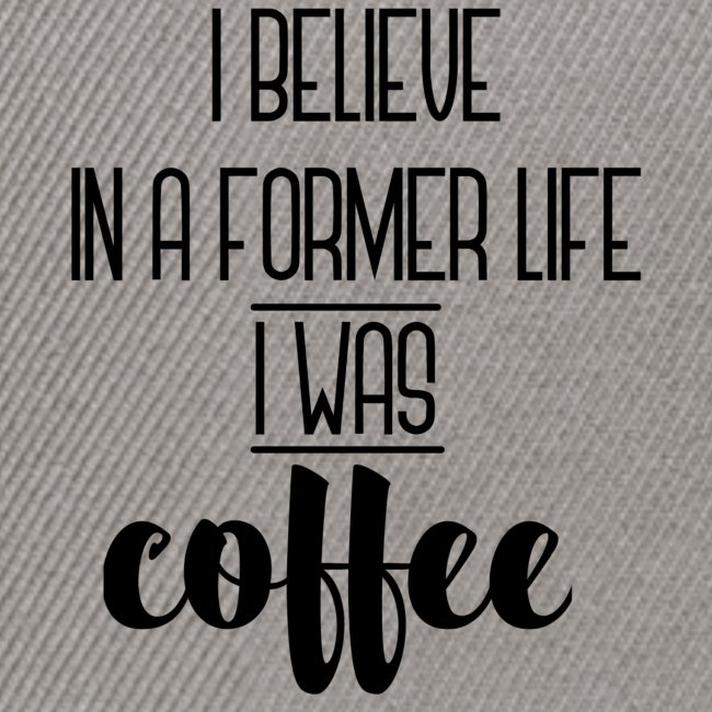 I Believe in a former life I was coffee