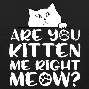 Are you kitten me right meow? - Men's Premium Tank Top