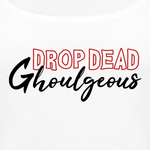 Drop Dead Ghoulgeous | LIMITED EDITION - Women's Premium Tank Top