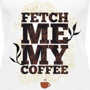 Fetch me my coffee - Bring me coffee - Women's Premium Tank Top