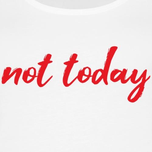 Not today - Women's Premium Tank Top