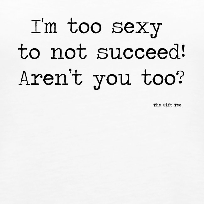 I m too sexy to not succeed