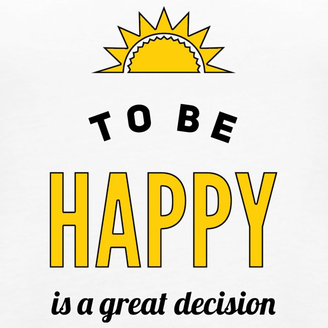 to be HAPPY is a great decision