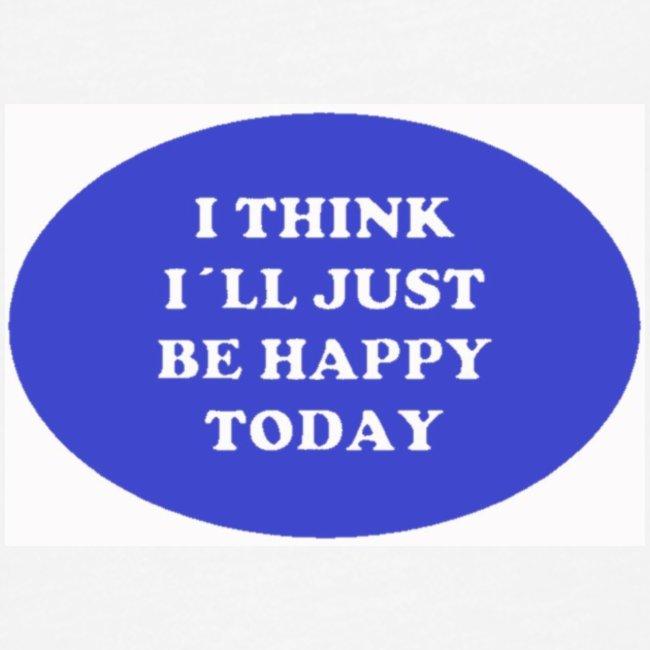 Spread shirt I think I ll just be happy today bla
