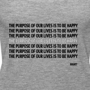 THE PURPOSE OF OUR LIVES IT TO BE HAPPY, RIGHT? - Women's Premium Tank Top