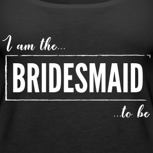 I am the Bridesmaid to be Black - Women's Premium Tank Top