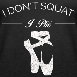 BALLET I DO NOT SQUAT I PLIE SHIRT - Women's Premium Tank Top