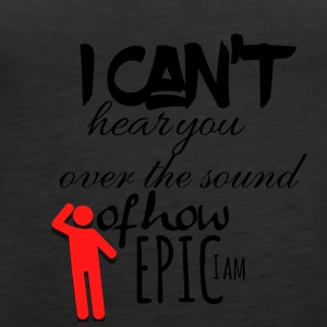 I can not hear you over the sound of how epic I am - Women's Premium Tank Top