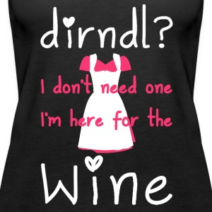 Dirndl? I do not need one, I'm here for the wine - Women's Premium Tank Top
