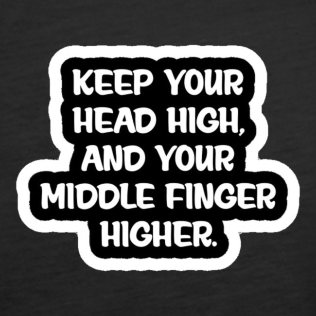 Keep Your Head High, and your middle finger higher