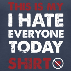 This is mine I hate every shirt today - Women's Premium Tank Top