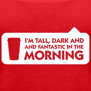 Tall, Dark And Fantastic In The Morning! - Women's Premium Tank Top