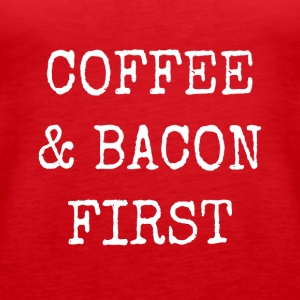 coffee and bacon first - Women's Premium Tank Top