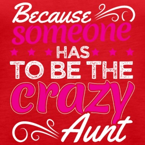 BECAUSE SOMEONE HAS TO BE THE CRAZY AUNT - Women's Premium Tank Top