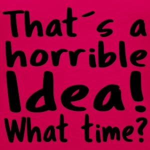 That'sa horrible Idea! What time? - Women's Premium Tank Top
