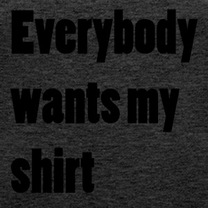 Everybody wants my shirt - Frauen Premium Tank Top