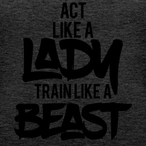 ACT LIKE A LADY TRAIN LIKE A BEAST - Women's Premium Tank Top