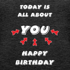 Today is all about YOU ... Happy Birthday. - Frauen Premium Tank Top