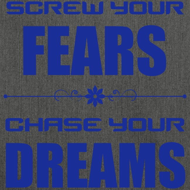 Screw your Fears - Chase your Dreams