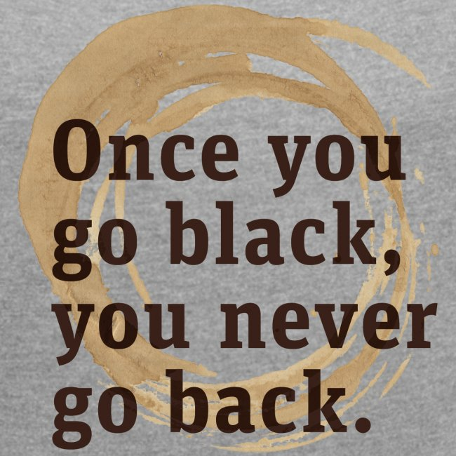 Once you go black coffee, you never go back